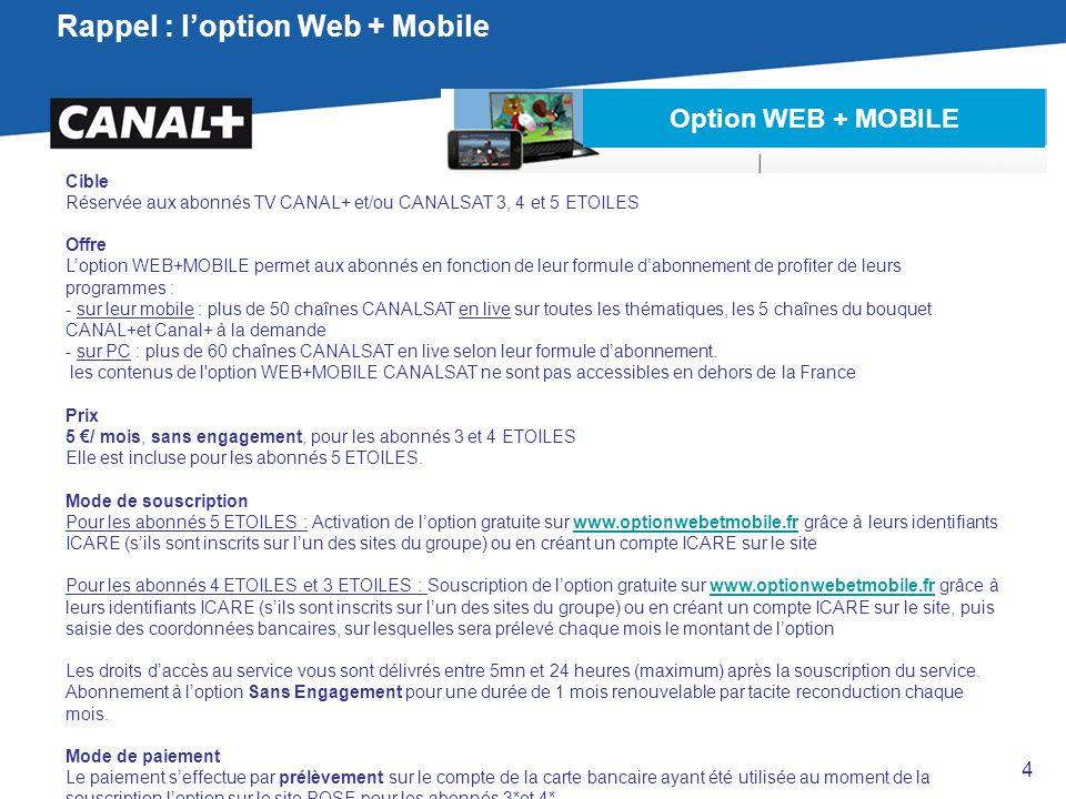 Rappel : l'option Web + Mobile Cible Réservée aux abonnés TV CANAL+ et/ou CANALSAT 3, 4 et 5 ETOILES Offre L'option WEB+MOBILE permet aux abonnés en f