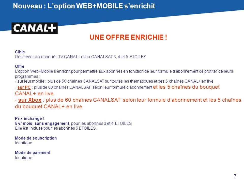 Nouveau : L'option WEB+MOBILE s'enrichit UNE OFFRE ENRICHIE ! Cible Réservée aux abonnés TV CANAL+ et/ou CANALSAT 3, 4 et 5 ETOILES Offre L'option Web