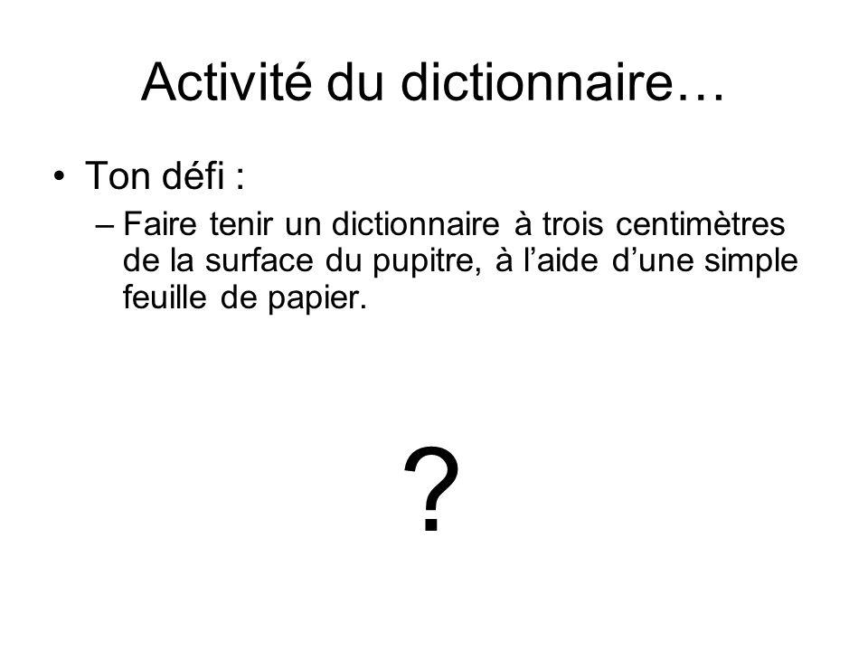 Activité du dictionnaire… Ton défi : –Faire tenir un dictionnaire à trois centimètres de la surface du pupitre, à l'aide d'une simple feuille de papier.