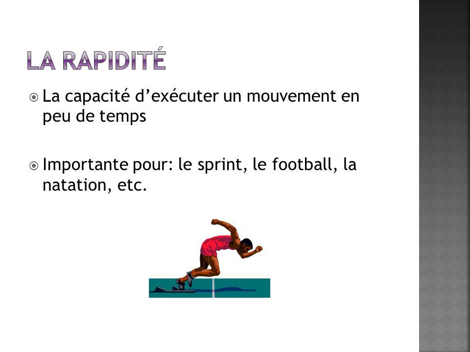  La capacité d'exécuter un mouvement en peu de temps  Importante pour: le sprint, le football, la natation, etc.
