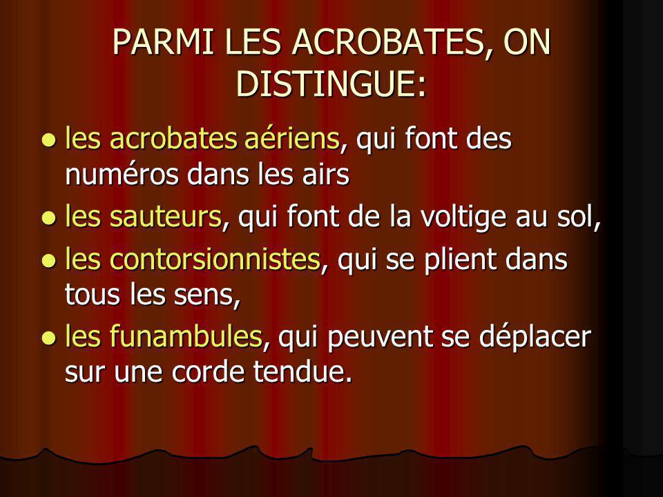 PARMI LES ACROBATES, ON DISTINGUE: les acrobates aériens, qui font des numéros dans les airs les acrobates aériens, qui font des numéros dans les airs