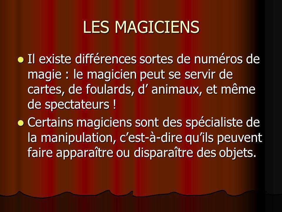 LES MAGICIENS Il existe différences sortes de numéros de magie : le magicien peut se servir de cartes, de foulards, d' animaux, et même de spectateurs