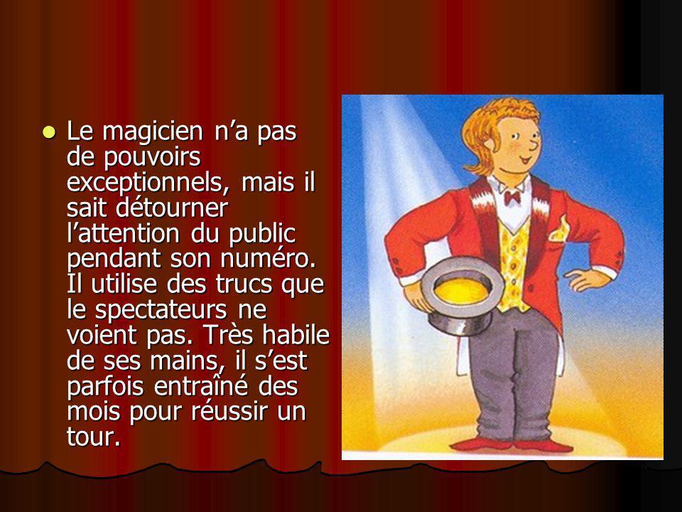 Le magicien n'a pas de pouvoirs exceptionnels, mais il sait détourner l'attention du public pendant son numéro. Il utilise des trucs que le spectateur