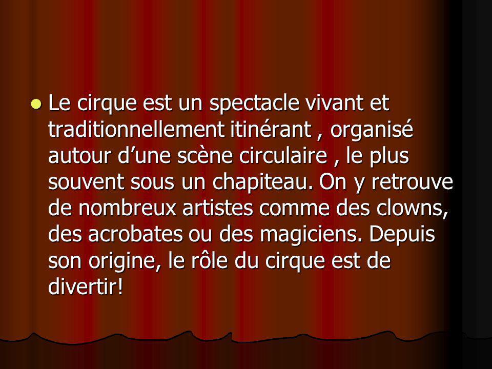 Le cirque est un spectacle vivant et traditionnellement itinérant, organisé autour d'une scène circulaire, le plus souvent sous un chapiteau. On y ret