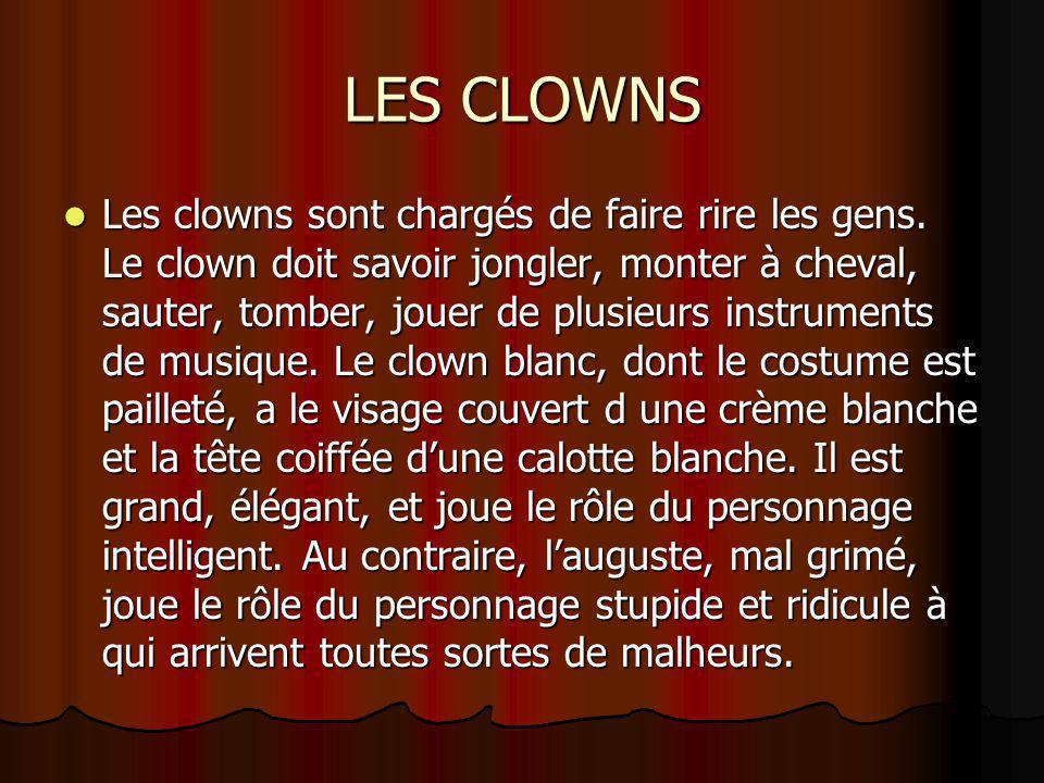 LES CLOWNS Les clowns sont chargés de faire rire les gens. Le clown doit savoir jongler, monter à cheval, sauter, tomber, jouer de plusieurs instrumen