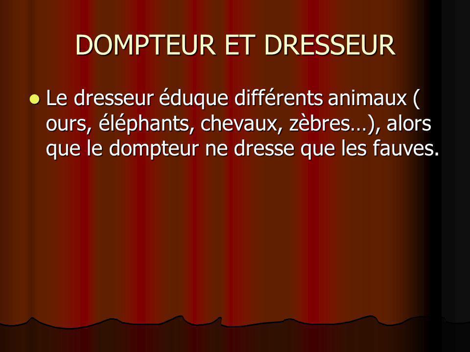 DOMPTEUR ET DRESSEUR Le dresseur éduque différents animaux ( ours, éléphants, chevaux, zèbres…), alors que le dompteur ne dresse que les fauves. Le dr