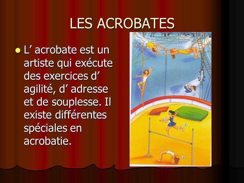 LES ACROBATES L' acrobate est un artiste qui exécute des exercices d' agilité, d' adresse et de souplesse. Il existe différentes spéciales en acrobati