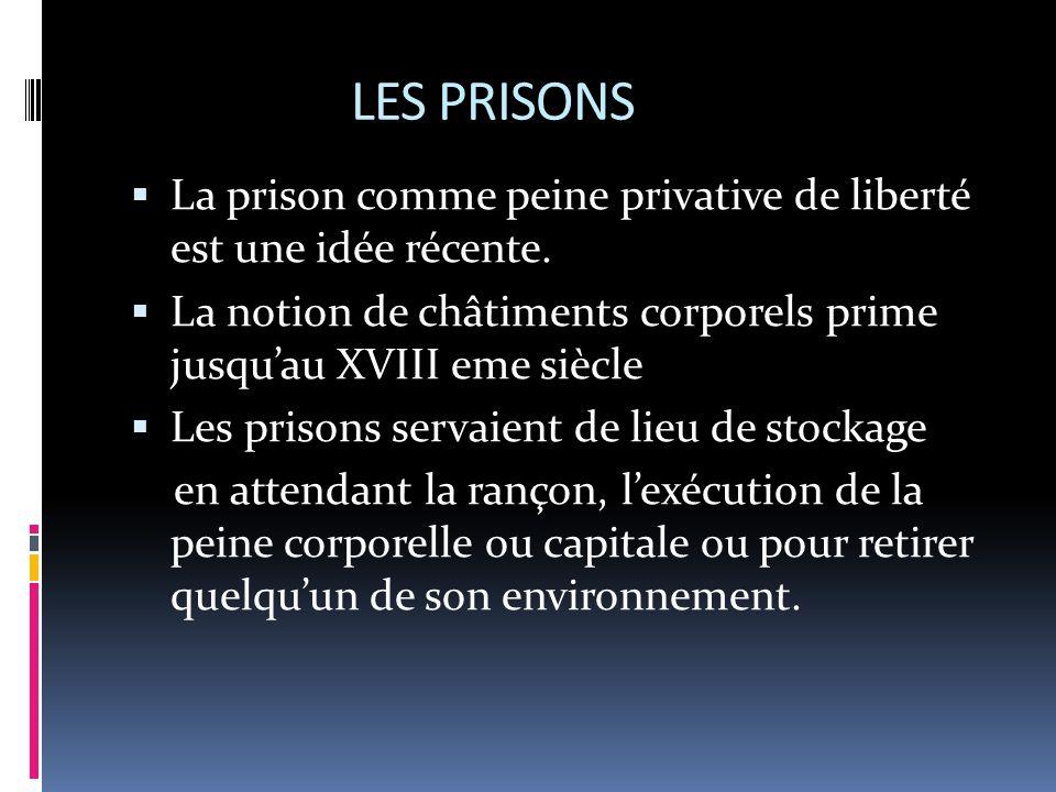LES PRISONS  La prison comme peine privative de liberté est une idée récente.