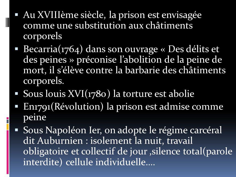  Au XVIIIème siècle, la prison est envisagée comme une substitution aux châtiments corporels  Becarria(1764) dans son ouvrage « Des délits et des peines » préconise l'abolition de la peine de mort, il s'élève contre la barbarie des châtiments corporels.