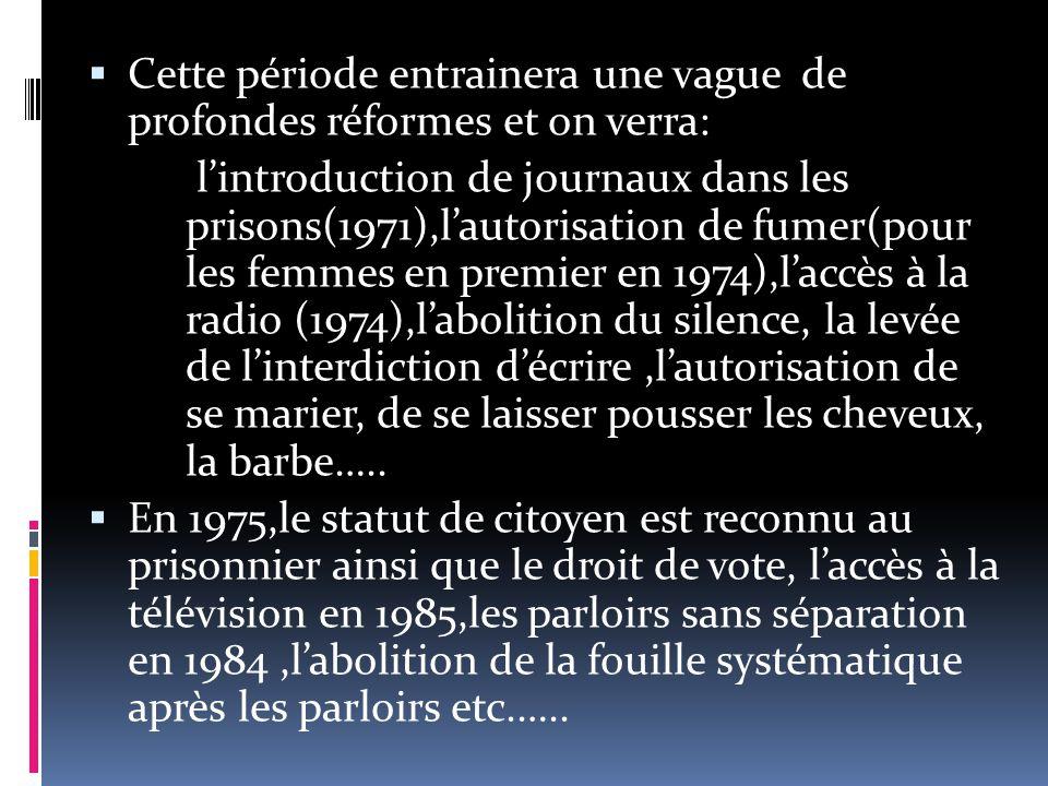  Cette période entrainera une vague de profondes réformes et on verra: l'introduction de journaux dans les prisons(1971),l'autorisation de fumer(pour les femmes en premier en 1974),l'accès à la radio (1974),l'abolition du silence, la levée de l'interdiction d'écrire,l'autorisation de se marier, de se laisser pousser les cheveux, la barbe…..
