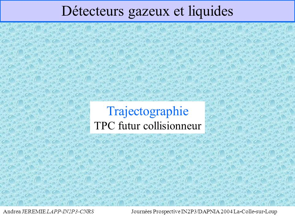 Andrea JEREMIE LAPP-IN2P3-CNRS Journées Prospective IN2P3/DAPNIA 2004 La-Colle-sur-Loup Trajectographie : TPC futur collisionneur e + -e - Bonne résolution spatiale pour la séparation des jets => TPC avec Micromégas au lieu de fils proportionnels TPC permet une mesure tridimensionnelle de la trajectoire de la particule chargée Bonne résolution spatiale 200 points de mesure par rayon (  1,60m)
