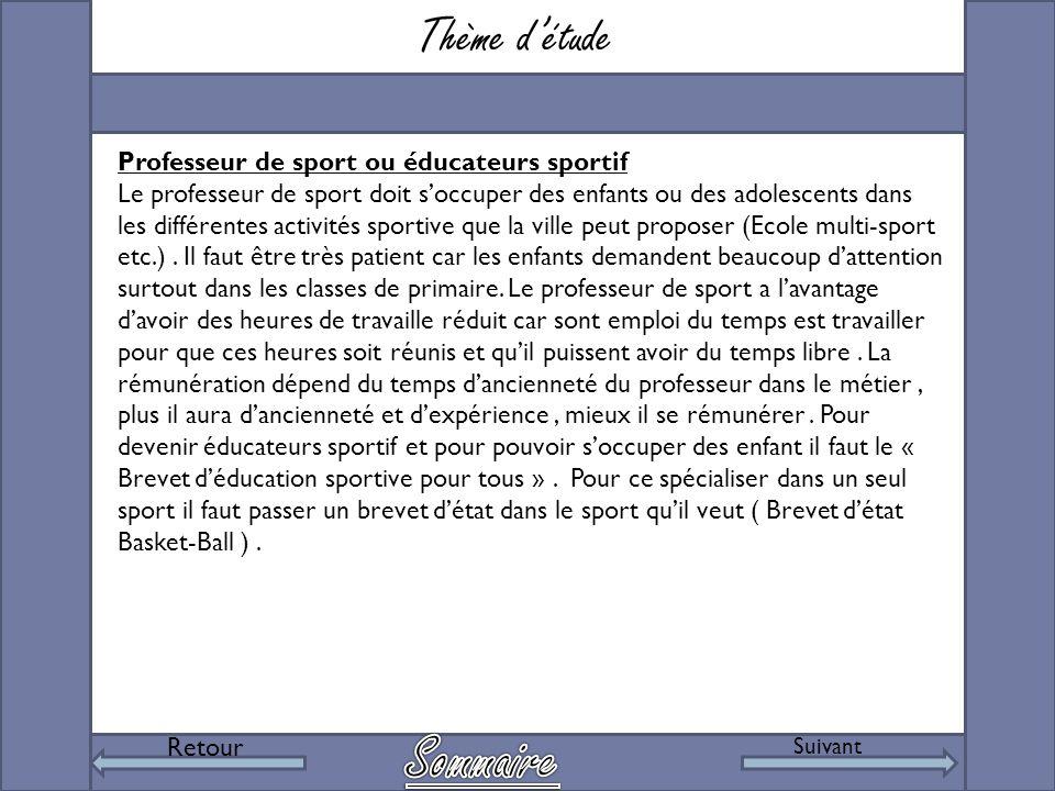 Thème d'étude Retour Suivant Professeur de sport ou éducateurs sportif Le professeur de sport doit s'occuper des enfants ou des adolescents dans les différentes activités sportive que la ville peut proposer (Ecole multi-sport etc.).