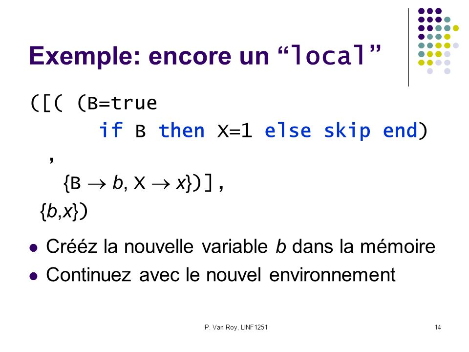 "P. Van Roy, LINF125114 Exemple: encore un "" local"" ([( (B=true if B then X=1 else skip end), { B  b, X  x} )], {b,x} ) Crééz la nouvelle variable b"