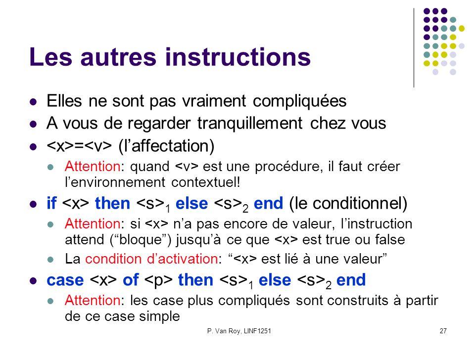 P. Van Roy, LINF125127 Les autres instructions Elles ne sont pas vraiment compliquées A vous de regarder tranquillement chez vous = (l'affectation) At