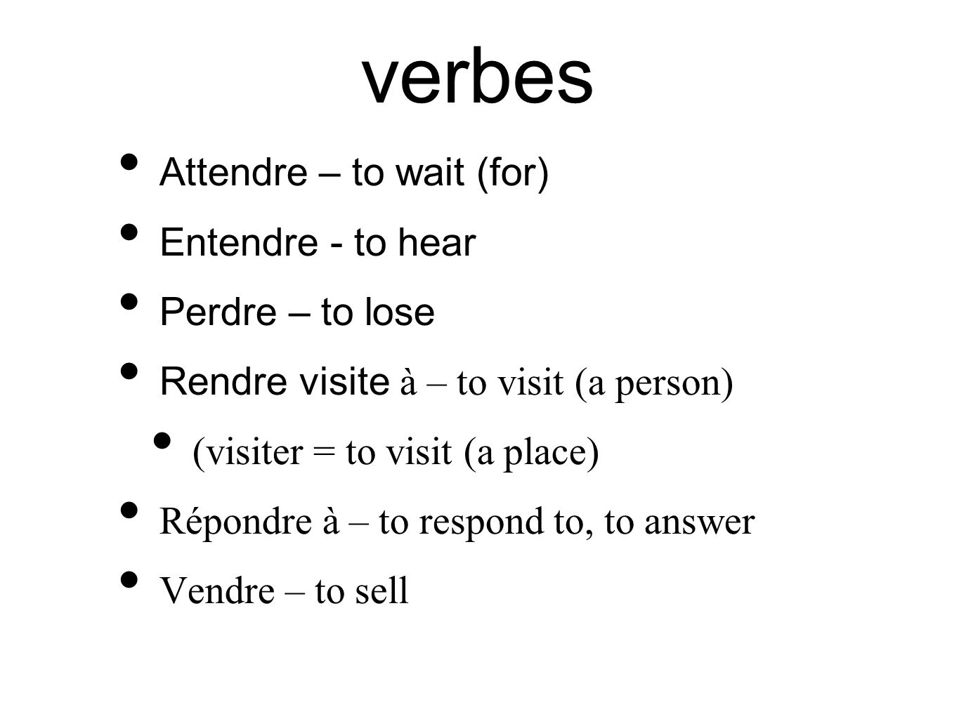 verbes Attendre – to wait (for) Entendre - to hear Perdre – to lose Rendre visite à – to visit (a person) (visiter = to visit (a place) Répondre à – t