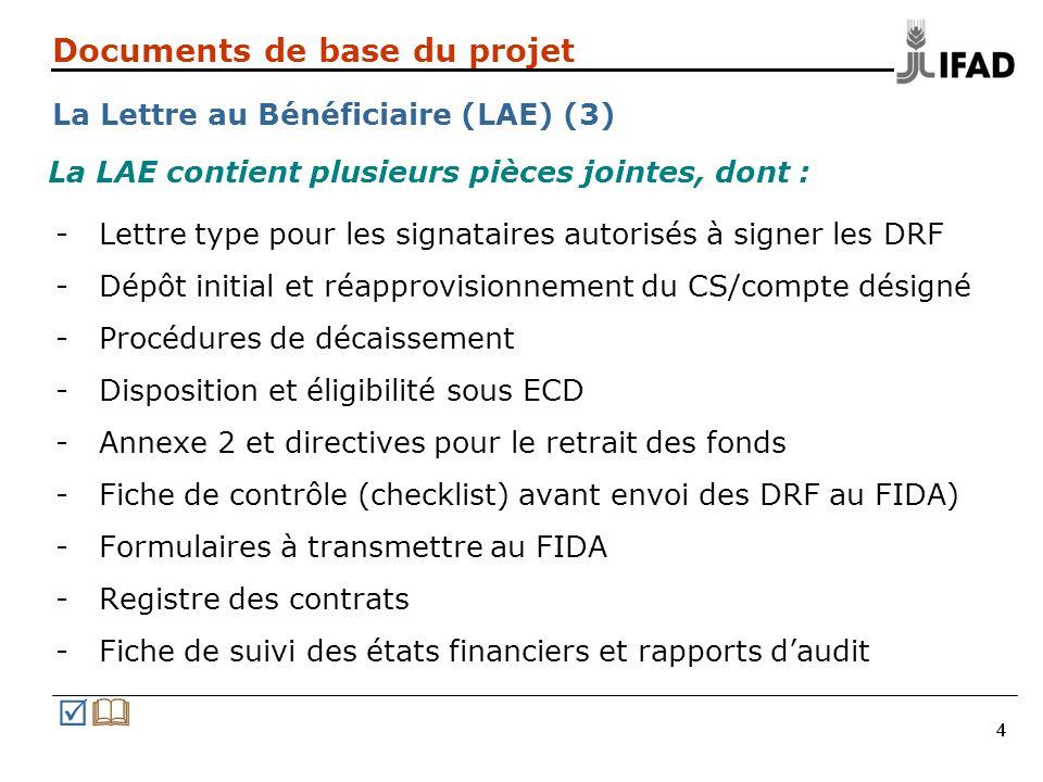444 Documents de base du projet La Lettre au Bénéficiaire (LAE) (3) -Lettre type pour les signataires autorisés à signer les DRF -Dépôt initial et réapprovisionnement du CS/compte désigné -Procédures de décaissement -Disposition et éligibilité sous ECD -Annexe 2 et directives pour le retrait des fonds -Fiche de contrôle (checklist) avant envoi des DRF au FIDA) -Formulaires à transmettre au FIDA -Registre des contrats -Fiche de suivi des états financiers et rapports d'audit La LAE contient plusieurs pièces jointes, dont :  
