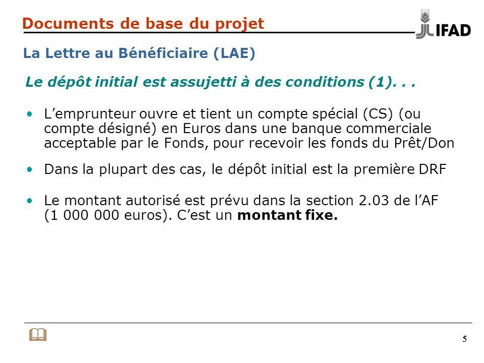 555 Documents de base du projet La Lettre au Bénéficiaire (LAE) L'emprunteur ouvre et tient un compte spécial (CS) (ou compte désigné) en Euros dans une banque commerciale acceptable par le Fonds, pour recevoir les fonds du Prêt/Don Dans la plupart des cas, le dépôt initial est la première DRF Le montant autorisé est prévu dans la section 2.03 de l'AF (1 000 000 euros).
