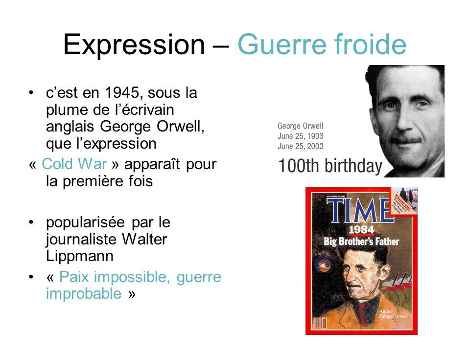 Expression – Guerre froide c'est en 1945, sous la plume de l'écrivain anglais George Orwell, que l'expression « Cold War » apparaît pour la première fois popularisée par le journaliste Walter Lippmann « Paix impossible, guerre improbable »
