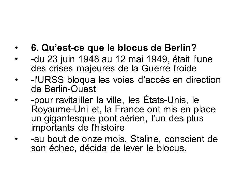 6. Qu'est-ce que le blocus de Berlin? -du 23 juin 1948 au 12 mai 1949, était l'une des crises majeures de la Guerre froide -l'URSS bloqua les voies d'