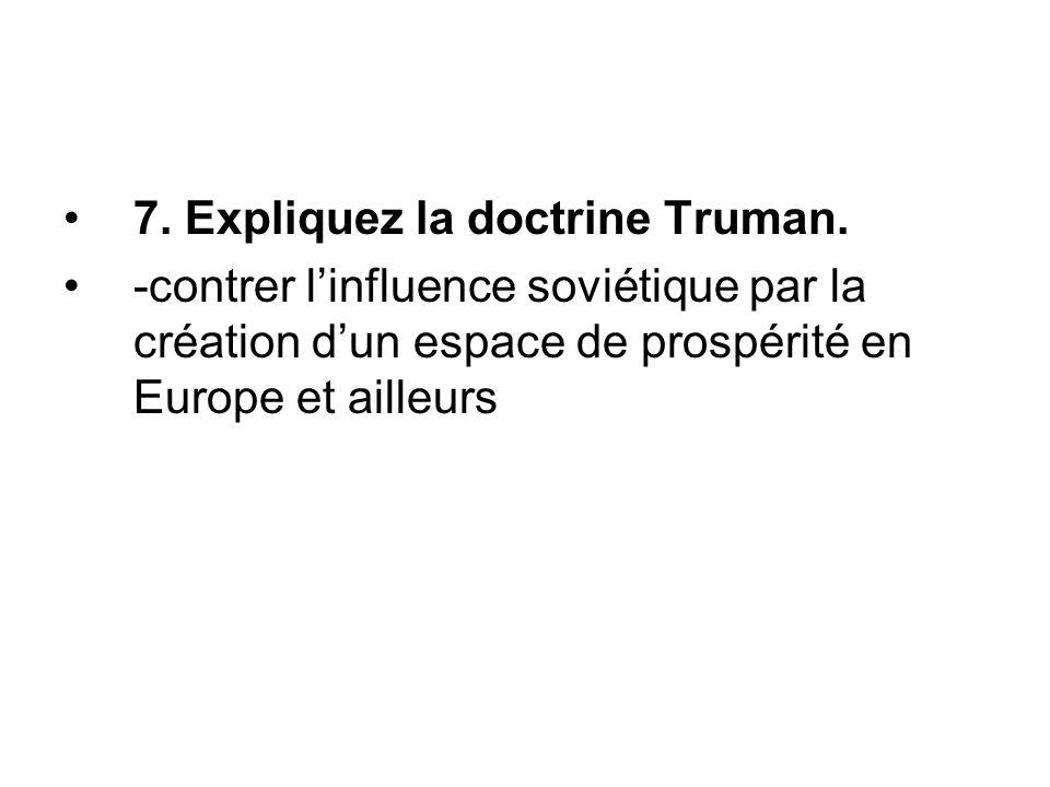7. Expliquez la doctrine Truman. -contrer l'influence soviétique par la création d'un espace de prospérité en Europe et ailleurs