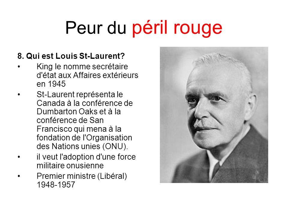 Peur du péril rouge 8. Qui est Louis St-Laurent? King le nomme secrétaire d'état aux Affaires extérieurs en 1945 St-Laurent représenta le Canada à la