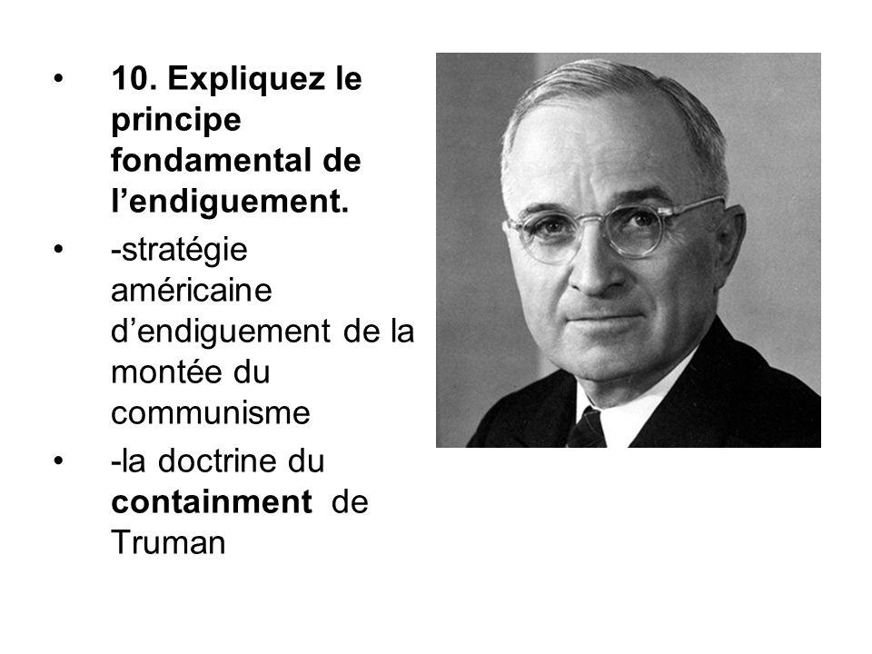 10. Expliquez le principe fondamental de l'endiguement. -stratégie américaine d'endiguement de la montée du communisme -la doctrine du containment de