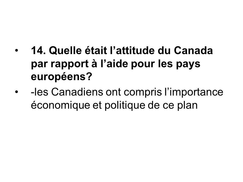 14. Quelle était l'attitude du Canada par rapport à l'aide pour les pays européens? -les Canadiens ont compris l'importance économique et politique de