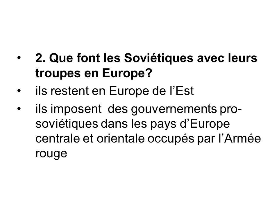 2. Que font les Soviétiques avec leurs troupes en Europe? ils restent en Europe de l'Est ils imposent des gouvernements pro- soviétiques dans les pays