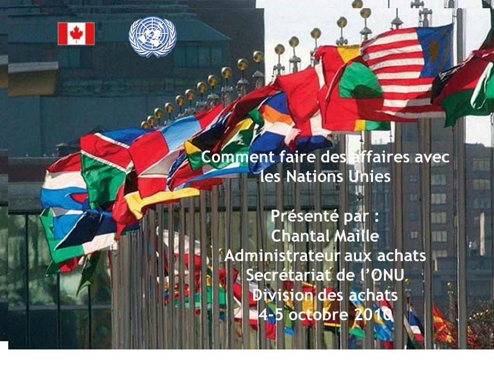 Comment faire des affaires avec les Nations Unies Présenté par : Chantal Maille Administrateur aux achats Secrétariat de l'ONU Division des achats 4-5 octobre 2010