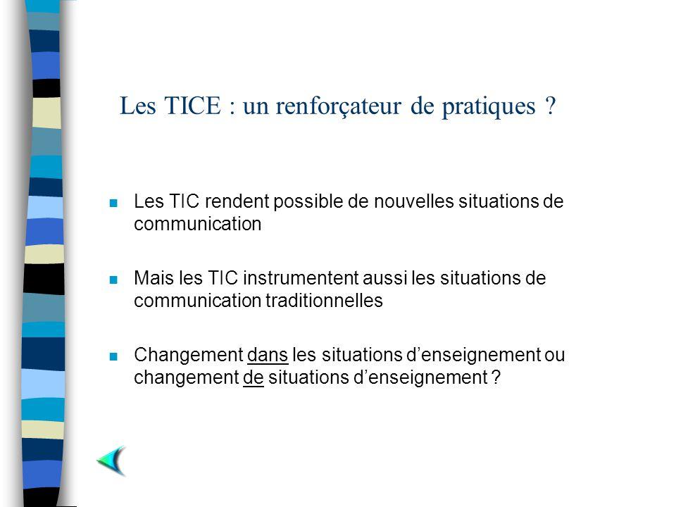 Les TICE : un renforçateur de pratiques ? n Les TIC rendent possible de nouvelles situations de communication n Mais les TIC instrumentent aussi les s