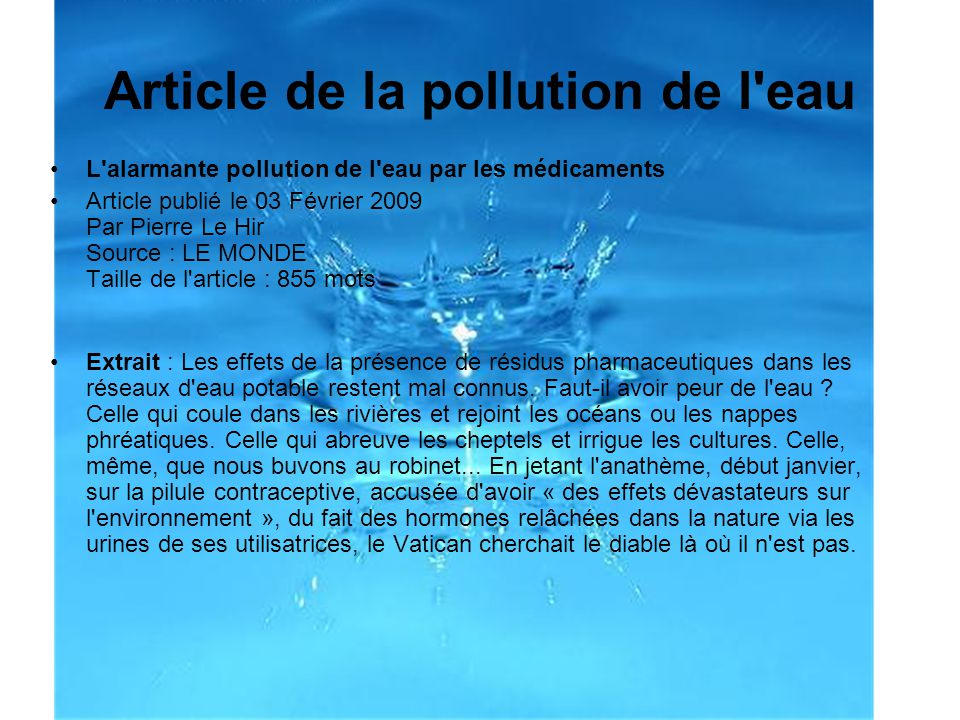 Article de la pollution de l'eau L'alarmante pollution de l'eau par les médicaments Article publié le 03 Février 2009 Par Pierre Le Hir Source : LE MO