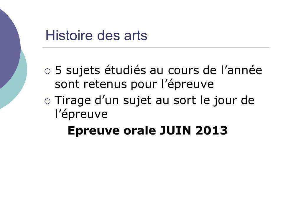 Histoire des arts  5 sujets étudiés au cours de l'année sont retenus pour l'épreuve  Tirage d'un sujet au sort le jour de l'épreuve Epreuve orale JUIN 2013
