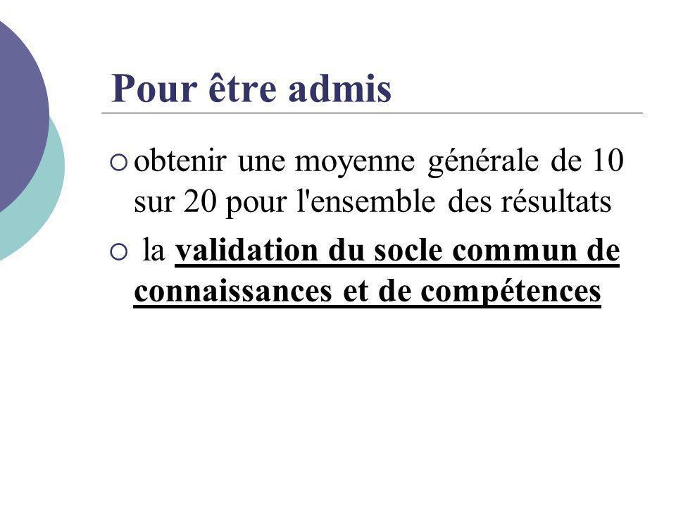 Pour être admis  obtenir une moyenne générale de 10 sur 20 pour l'ensemble des résultats  la validation du socle commun de connaissances et de compé