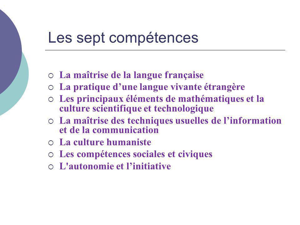 Les sept compétences  La maîtrise de la langue française  La pratique d'une langue vivante étrangère  Les principaux éléments de mathématiques et l