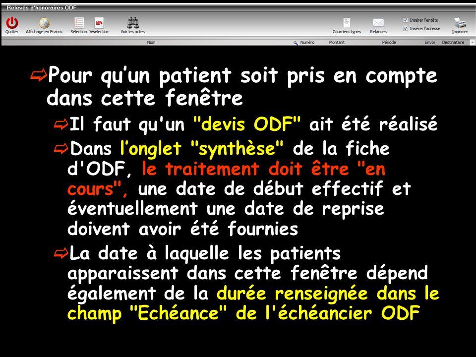 Pour qu'un patient soit pris en compte dans cette fenêtre  Il faut qu un devis ODF ait été réalisé  Dans l'onglet synthèse de la fiche d ODF, le traitement doit être en cours , une date de début effectif et éventuellement une date de reprise doivent avoir été fournies  La date à laquelle les patients apparaissent dans cette fenêtre dépend également de la durée renseignée dans le champ Echéance de l échéancier ODF