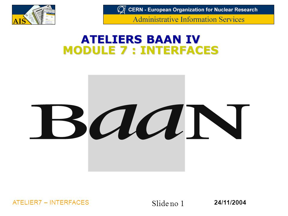 Slide no 1 24/11/2004ATELIER7 – INTERFACES ATELIERS BAAN IV MODULE 7 : INTERFACES