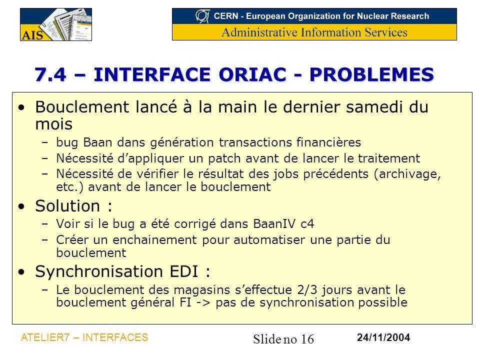 Slide no 16 24/11/2004ATELIER7 – INTERFACES 7.4 – INTERFACE ORIAC - PROBLEMES Bouclement lancé à la main le dernier samedi du mois –bug Baan dans géné