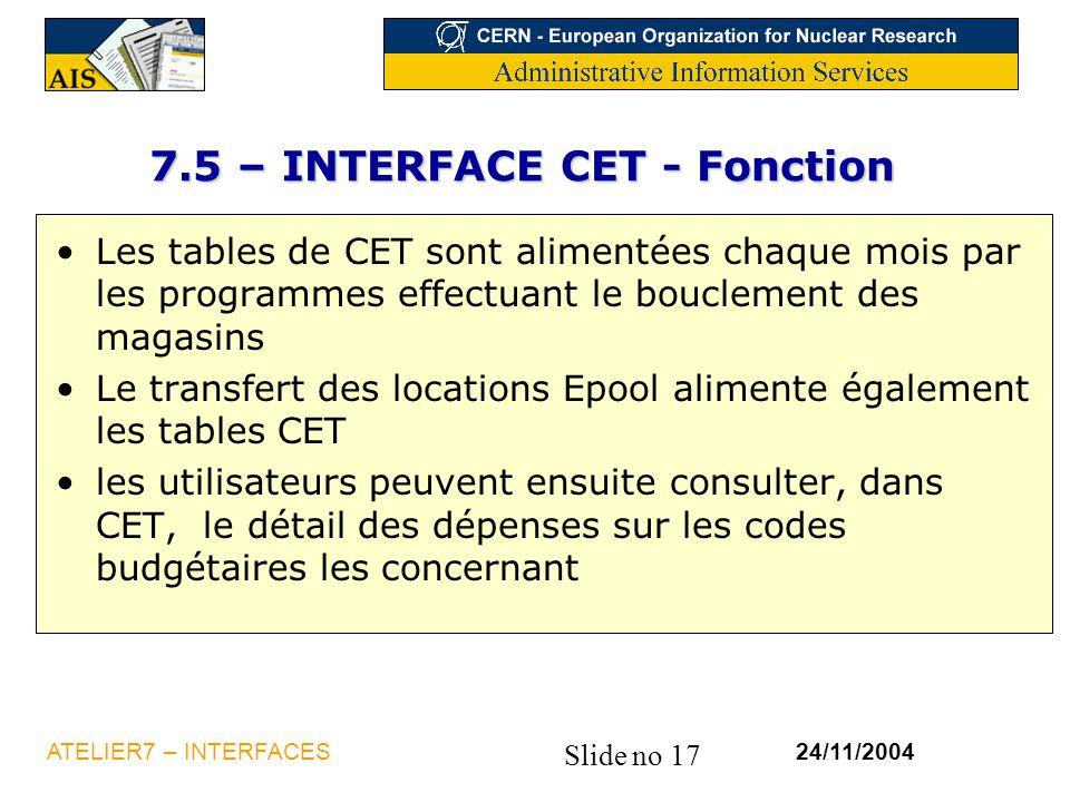 Slide no 17 24/11/2004ATELIER7 – INTERFACES 7.5 – INTERFACE CET - Fonction Les tables de CET sont alimentées chaque mois par les programmes effectuant