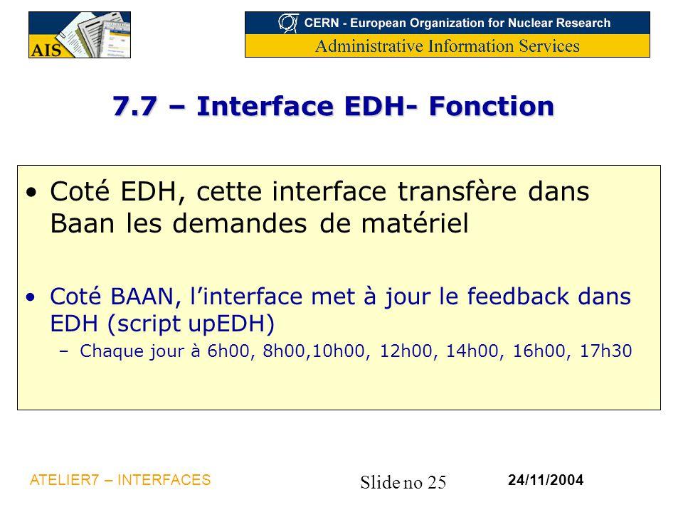 Slide no 25 24/11/2004ATELIER7 – INTERFACES 7.7 – Interface EDH- Fonction Coté EDH, cette interface transfère dans Baan les demandes de matériel Coté