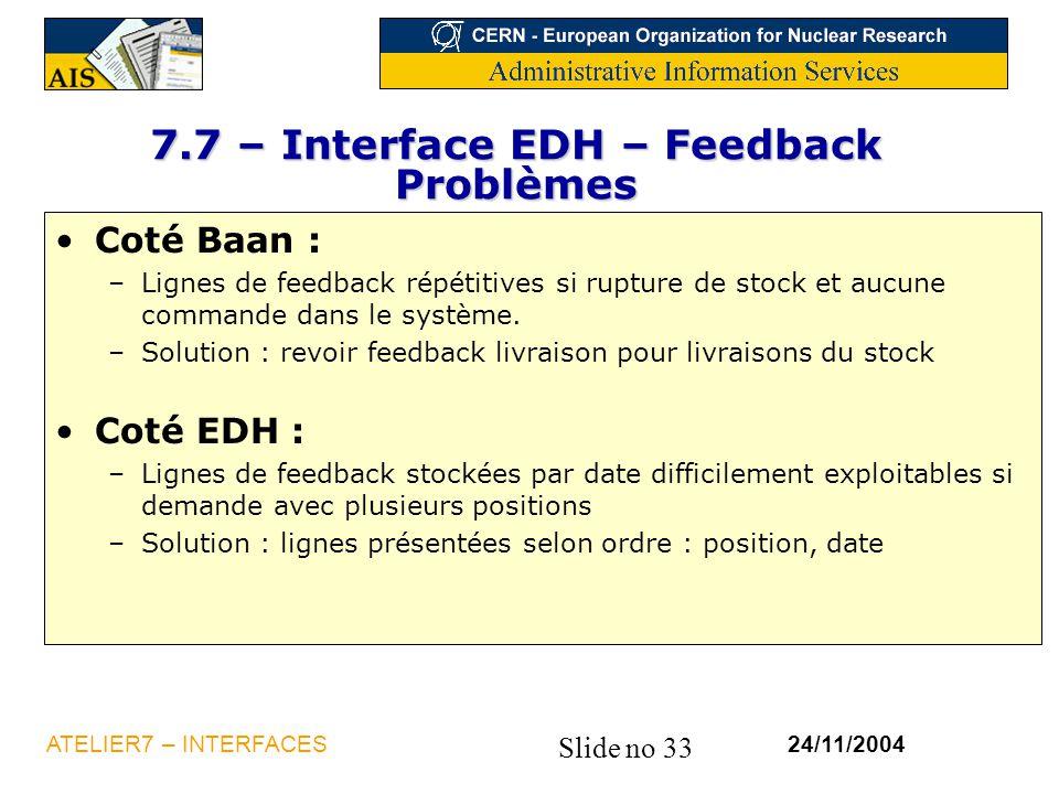 Slide no 33 24/11/2004ATELIER7 – INTERFACES 7.7 – Interface EDH – Feedback Problèmes Coté Baan : –Lignes de feedback répétitives si rupture de stock e