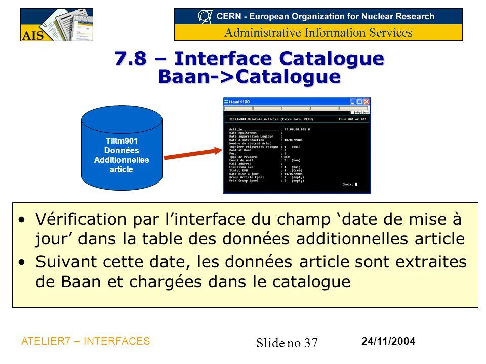 Slide no 37 24/11/2004ATELIER7 – INTERFACES 7.8 – Interface Catalogue Baan->Catalogue Vérification par l'interface du champ 'date de mise à jour' dans