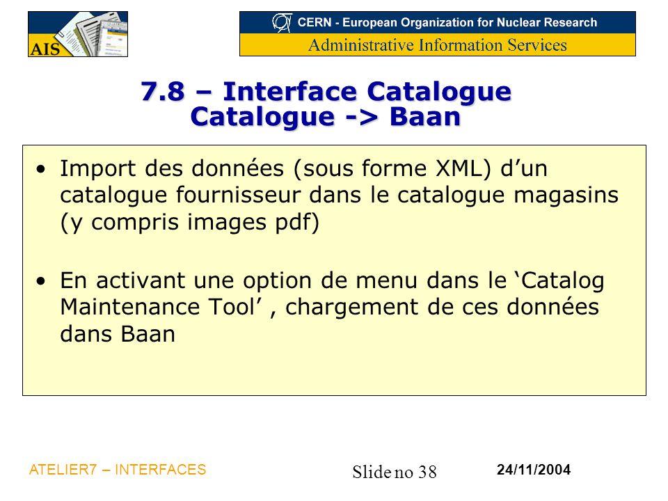 Slide no 38 24/11/2004ATELIER7 – INTERFACES 7.8 – Interface Catalogue Catalogue -> Baan Import des données (sous forme XML) d'un catalogue fournisseur