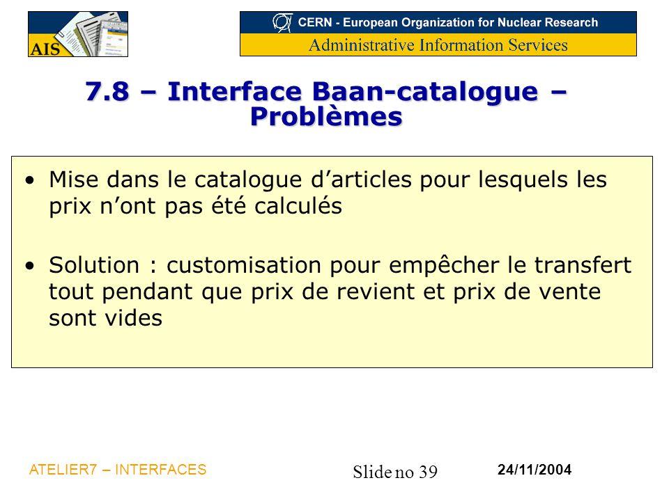 Slide no 39 24/11/2004ATELIER7 – INTERFACES 7.8 – Interface Baan-catalogue – Problèmes Mise dans le catalogue d'articles pour lesquels les prix n'ont