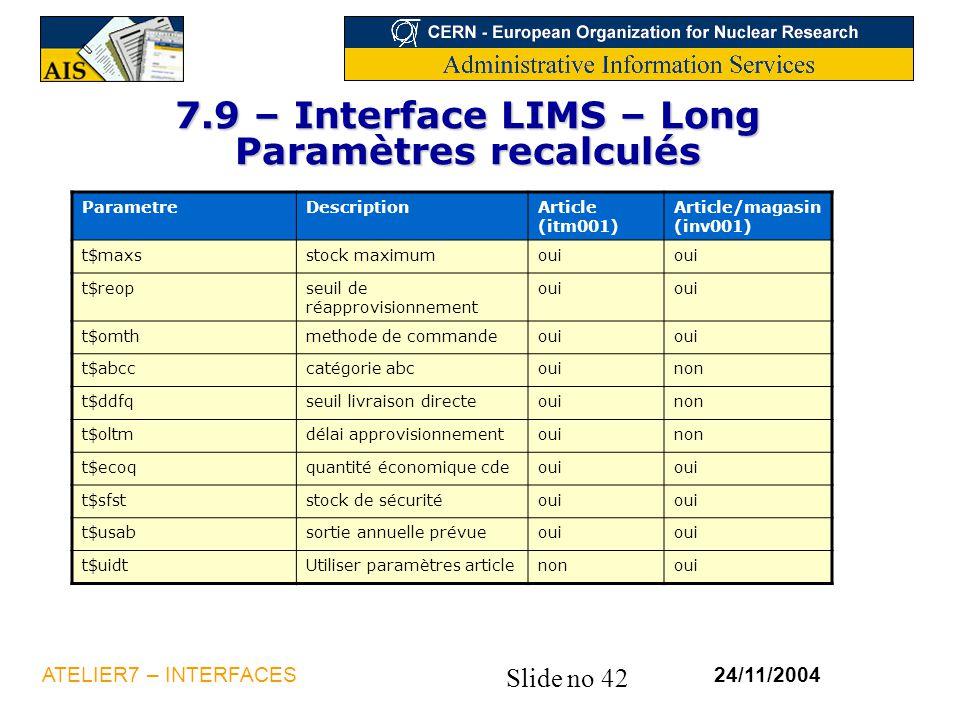 Slide no 42 24/11/2004ATELIER7 – INTERFACES 7.9 – Interface LIMS – Long Paramètres recalculés ParametreDescriptionArticle (itm001) Article/magasin (in