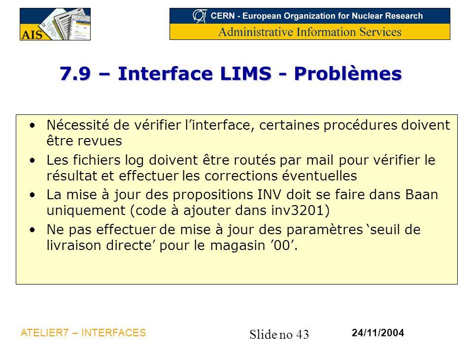 Slide no 43 24/11/2004ATELIER7 – INTERFACES 7.9 – Interface LIMS - Problèmes Nécessité de vérifier l'interface, certaines procédures doivent être revu