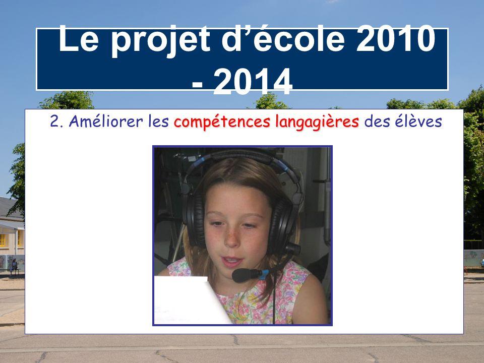 Le projet d'école 2010 - 2014 compétences langagières 2. Améliorer les compétences langagières des élèves