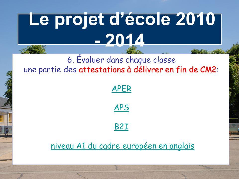 Le projet d'école 2010 - 2014 6. Évaluer dans chaque classe attestations à délivrer en fin de CM2 une partie des attestations à délivrer en fin de CM2