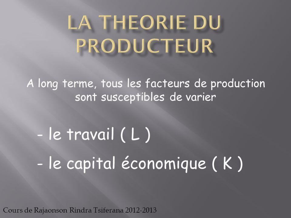 Cours de Rajaonson Rindra Tsiferana 2012-2013 Ainsi, à long terme, la production peut être suivie à partir de l'évolution du facteur capital et du facteur travail P = f(K ; L)