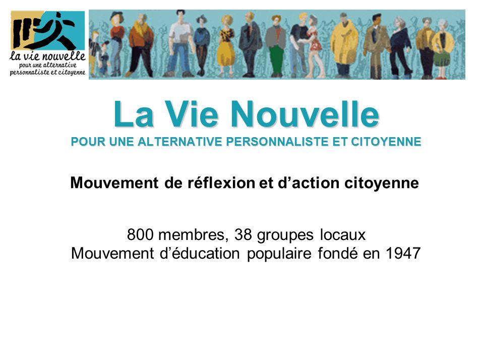 La Vie Nouvelle POUR UNE ALTERNATIVE PERSONNALISTE ET CITOYENNE La Vie Nouvelle POUR UNE ALTERNATIVE PERSONNALISTE ET CITOYENNE 800 membres, 38 groupes locaux Mouvement d'éducation populaire fondé en 1947 Mouvement de réflexion et d'action citoyenne