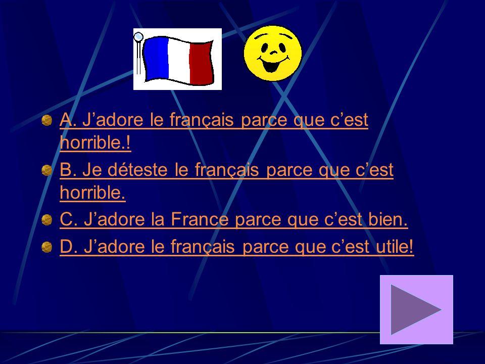 A.J'adore le français parce que c'est horrible.. B.